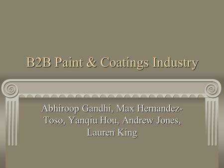 B2B Paint & Coatings Industry Abhiroop Gandhi, Max Hernandez- Toso, Yanqiu Hou, Andrew Jones, Lauren King.