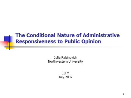 1 The Conditional Nature of Administrative Responsiveness to Public Opinion Julia Rabinovich Northwestern University EITM July 2007.