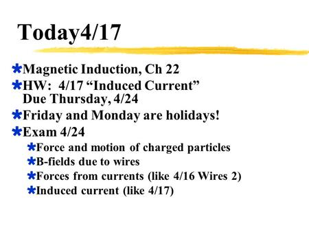"Today4/17  Magnetic Induction, Ch 22  HW: 4/17 ""Induced Current"" Due Thursday, 4/24  Friday and Monday are holidays!  Exam 4/24  Force and motion."