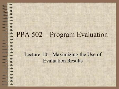 PPA 502 – Program Evaluation Lecture 10 – Maximizing the Use of Evaluation Results.