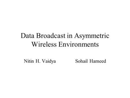 Data Broadcast in Asymmetric Wireless Environments Nitin H. Vaidya Sohail Hameed.