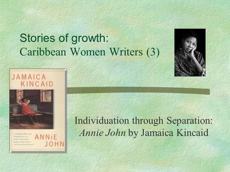 essays on annie john by jamaica kincaid Free essay: the mother-daughter relationship is a common topic throughout many of jamaica kincaid's novels it is particularly prominent in annie john, lucy.