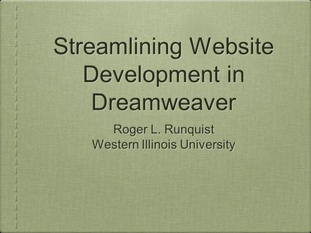 Streamlining Website Development in Dreamweaver Roger L. Runquist Western Illinois University Roger L. Runquist Western Illinois University.