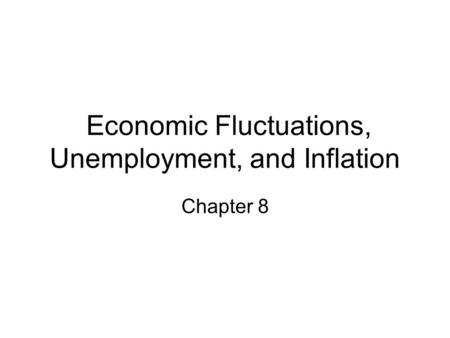 Economic Fluctuations, Unemployment, and Inflation Chapter 8.