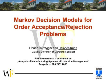Markov Decision Models for Order Acceptance/Rejection Problems Florian Defregger and Heinrich Kuhn Florian Defregger and Heinrich Kuhn Catholic University.