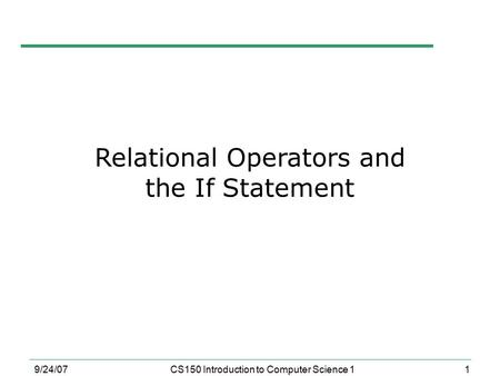 1 9/24/07CS150 Introduction to Computer Science 1 Relational Operators and the If Statement.