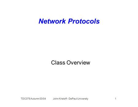 TDC375 Autumn 03/04 John Kristoff - DePaul University 1 Network Protocols Class Overview.