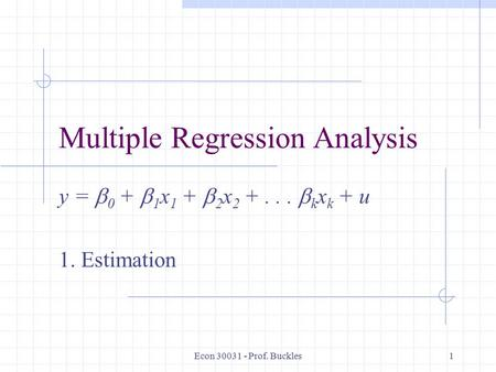 Econ 30031 - Prof. Buckles1 Multiple Regression Analysis y =  0 +  1 x 1 +  2 x 2 +...  k x k + u 1. Estimation.