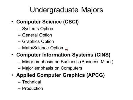 Undergraduate Majors Computer Science (CSCI) –Systems Option –General Option –Graphics Option –Math/Science Option Computer Information Systems (CINS)