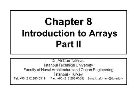 Chapter 8 Introduction to Arrays Part II Dr. Ali Can Takinacı İstanbul Technical University Faculty of Naval Architecture and Ocean Engineering İstanbul.