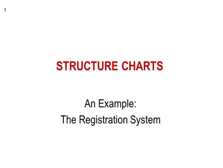 1 STRUCTURE CHARTS An Example: The Registration System.
