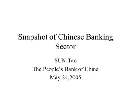 Snapshot of Chinese Banking Sector SUN Tao The People's Bank of China May 24,2005.