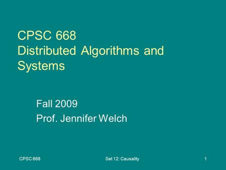 CPSC 668Set 12: Causality1 CPSC 668 Distributed Algorithms and Systems Fall 2009 Prof. Jennifer Welch.