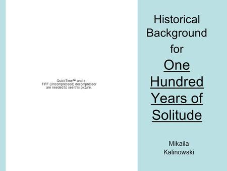 Historical Background for One Hundred Years of Solitude Mikaila Kalinowski.