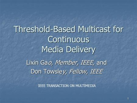 1 Threshold-Based Multicast for Continuous Media Delivery Lixin Gao, Member, IEEE, and Don Towsley, Fellow, IEEE IEEE TRANSACTION ON MULTIMEDIA.