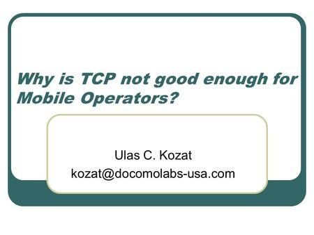 Why is TCP not good enough for Mobile Operators? Ulas C. Kozat