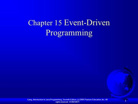 Liang, Introduction to Java Programming, Seventh Edition, (c) 2009 Pearson Education, Inc. All rights reserved. 0136012671 1 Chapter 15 Event-Driven Programming.