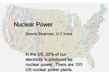 Nuclear Power In the US, 20% of our electricity is produced by nuclear power. There are 103 US nuclear power plants. Dennis Silverman, U C Irvine.