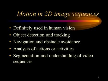 1 Motion in 2D image sequences Definitely used in human vision Object detection and tracking Navigation and obstacle avoidance Analysis of actions or.
