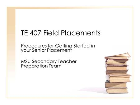 TE 407 Field Placements Procedures for Getting Started in your Senior Placement MSU Secondary Teacher Preparation Team.