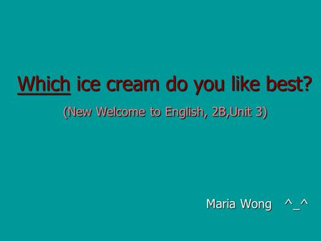 Which ice cream do you like best? (New Welcome to English, 2B,Unit 3) Maria Wong ^_^ Maria Wong ^_^