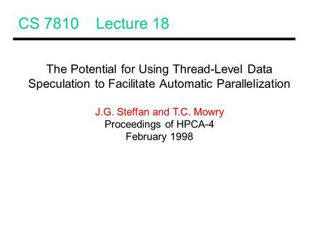 CS 7810 Lecture 18 The Potential for Using Thread-Level Data Speculation to Facilitate Automatic Parallelization J.G. Steffan and T.C. Mowry Proceedings.
