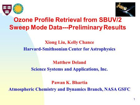 1 Ozone Profile Retrieval from SBUV/2 Sweep Mode Data---Preliminary Results Xiong Liu, Kelly Chance Harvard-Smithsonian Center for Astrophysics Matthew.