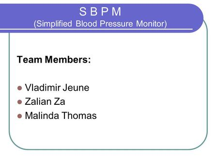 S B P M (Simplified Blood Pressure Monitor) Team Members: Vladimir Jeune Zalian Za Malinda Thomas.