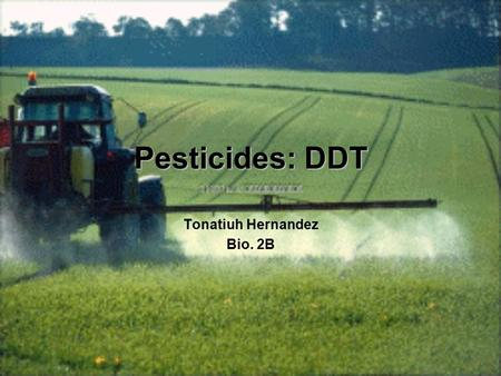 Pesticides: DDT Tonatiuh Hernandez Bio. 2B. What is a Pesticide Chemical used and created by humans to kill and control undesirable organisms (such as.