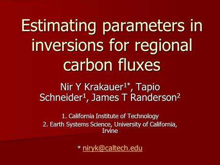 Estimating parameters in inversions for regional carbon fluxes Nir Y Krakauer 1*, Tapio Schneider 1, James T Randerson 2 1. California Institute of Technology.