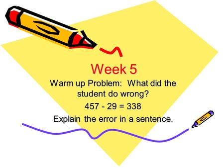 Week 5 Warm up Problem: What did the student do wrong? 457 - 29 = 338 Explain the error in a sentence.