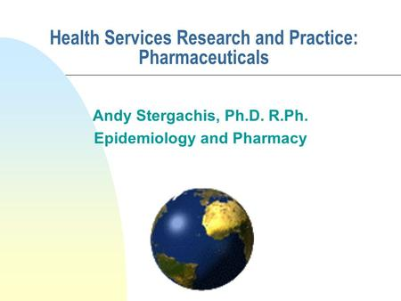 Health Services Research and Practice: Pharmaceuticals Andy Stergachis, Ph.D. R.Ph. Epidemiology and Pharmacy.