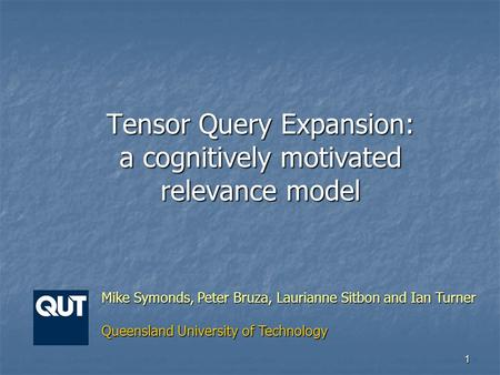 1 Tensor Query Expansion: a cognitively motivated relevance model Mike Symonds, Peter Bruza, Laurianne Sitbon and Ian Turner Queensland University of Technology.