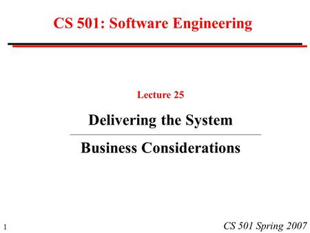 1 CS 501 Spring 2007 CS 501: Software Engineering Lecture 25 Delivering the System Business Considerations.