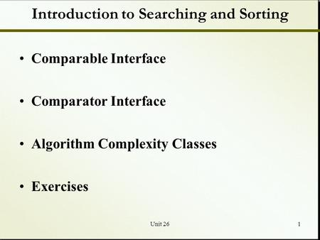 Unit 261 Introduction to Searching and Sorting Comparable Interface Comparator Interface Algorithm Complexity Classes Exercises.