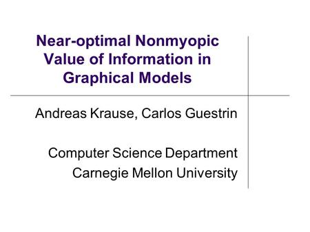 Near-optimal Nonmyopic Value of Information in Graphical Models Andreas Krause, Carlos Guestrin Computer Science Department Carnegie Mellon University.