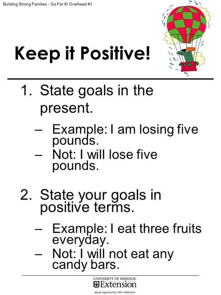 Equal opportunity/ADA institution Keep it Positive! 1.State goals in the present. –Example: I am losing five pounds. –Not: I will lose five pounds. 2.State.