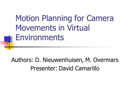 Motion Planning for Camera Movements in Virtual Environments Authors: D. Nieuwenhuisen, M. Overmars Presenter: David Camarillo.