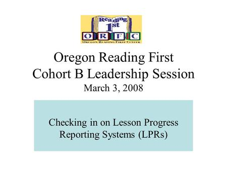 Oregon Reading First Cohort B Leadership Session March 3, 2008 Checking in on Lesson Progress Reporting Systems (LPRs)
