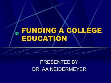 FUNDING A COLLEGE EDUCATION PRESENTED BY DR. AA NEIDERMEYER.