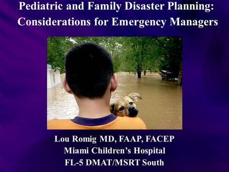 Pediatric and Family Disaster Planning: Considerations for Emergency Managers Lou Romig MD, FAAP, FACEP Miami Children's Hospital FL-5 DMAT/MSRT South.