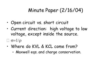 Minute Paper (2/16/04) Open circuit vs. short circuit Current direction: high voltage to low voltage, except inside the source.  Where do KVL & KCL.