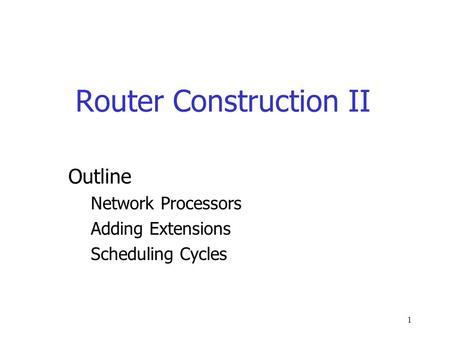 1 Router Construction II Outline Network Processors Adding Extensions Scheduling Cycles.