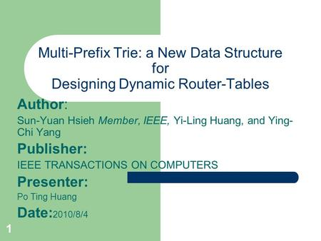 1 Multi-Prefix Trie: a New Data Structure for Designing Dynamic Router-Tables Author: Sun-Yuan Hsieh Member, IEEE, Yi-Ling Huang, and Ying- Chi Yang Publisher:
