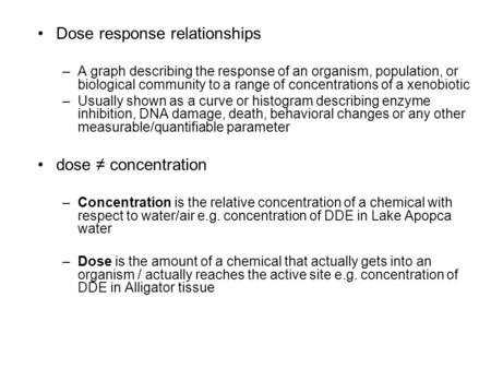 Dose response relationships –A graph describing the response of an organism, population, or biological community to a range of concentrations of a xenobiotic.