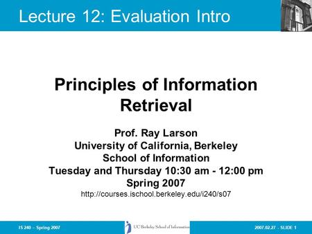 2007.02.27 - SLIDE 1IS 240 – Spring 2007 Prof. Ray Larson University of California, Berkeley School of Information Tuesday and Thursday 10:30 am - 12:00.
