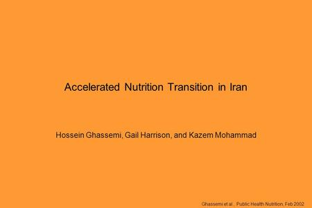 Ghassemi et al., Public Health Nutrition, Feb 2002 Accelerated Nutrition Transition in Iran Hossein Ghassemi, Gail Harrison, and Kazem Mohammad.