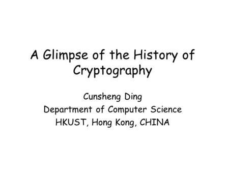 A Glimpse of the History of Cryptography Cunsheng Ding Department of Computer Science HKUST, Hong Kong, CHINA.