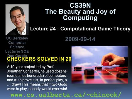 CS39N The Beauty and Joy of Computing Lecture #4 : Computational Game Theory 2009-09-14 A 19-year project led by Prof Jonathan Schaeffer, he used dozens.
