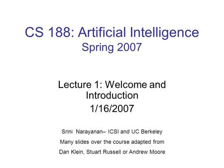 CS 188: Artificial Intelligence Spring 2007 Lecture 1: Welcome and Introduction 1/16/2007 Srini Narayanan– ICSI and UC Berkeley Many slides over the course.